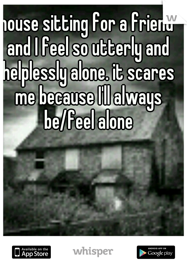 house sitting for a friend and I feel so utterly and helplessly alone. it scares me because I'll always be/feel alone