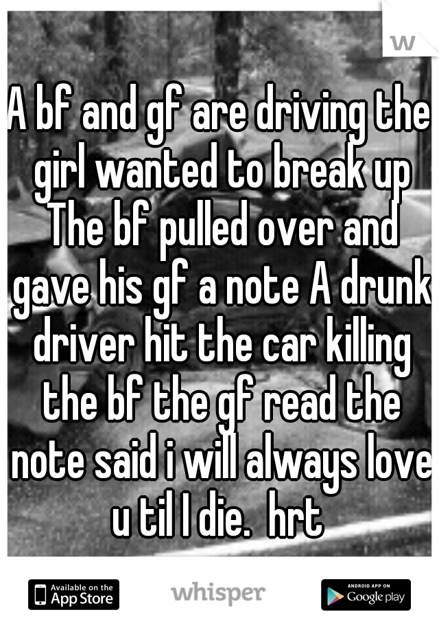A bf and gf are driving the girl wanted to break up The bf pulled over and gave his gf a note A drunk driver hit the car killing the bf the gf read the note said i will always love u til I die.  hrt