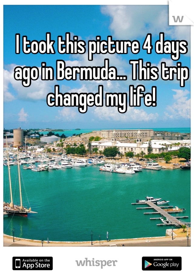 I took this picture 4 days ago in Bermuda... This trip changed my life!