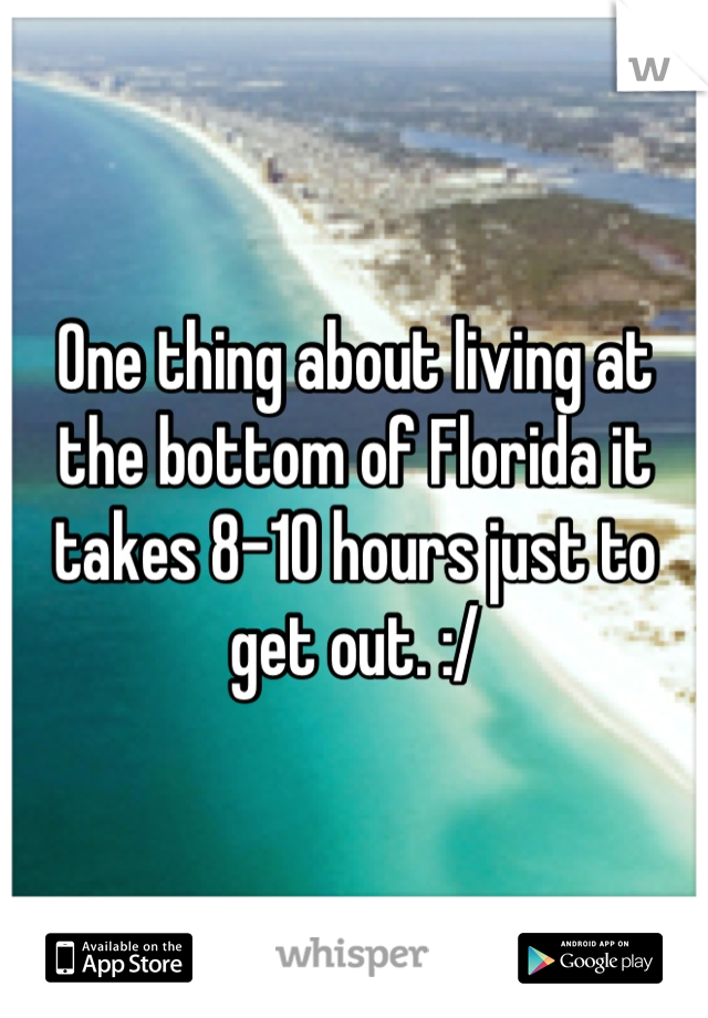 One thing about living at the bottom of Florida it takes 8-10 hours just to get out. :/