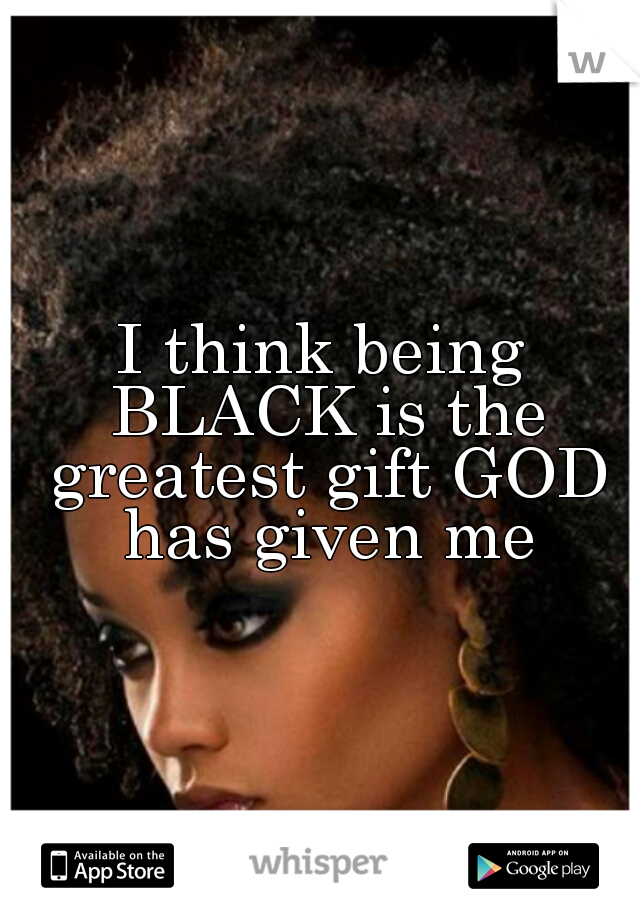 I think being BLACK is the greatest gift GOD has given me