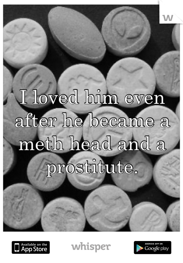 I loved him even after he became a meth head and a prostitute.