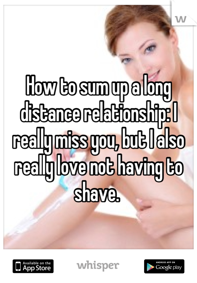How to sum up a long distance relationship: I really miss you, but I also really love not having to shave.