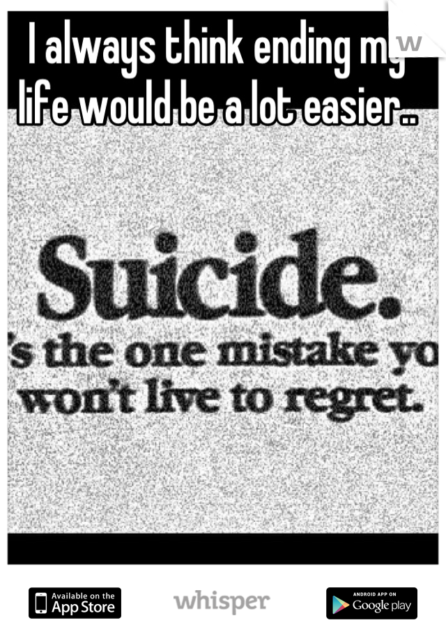 I always think ending my life would be a lot easier..