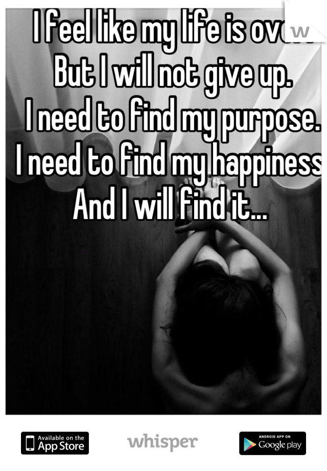 I feel like my life is over.  But I will not give up.  I need to find my purpose.  I need to find my happiness.  And I will find it...