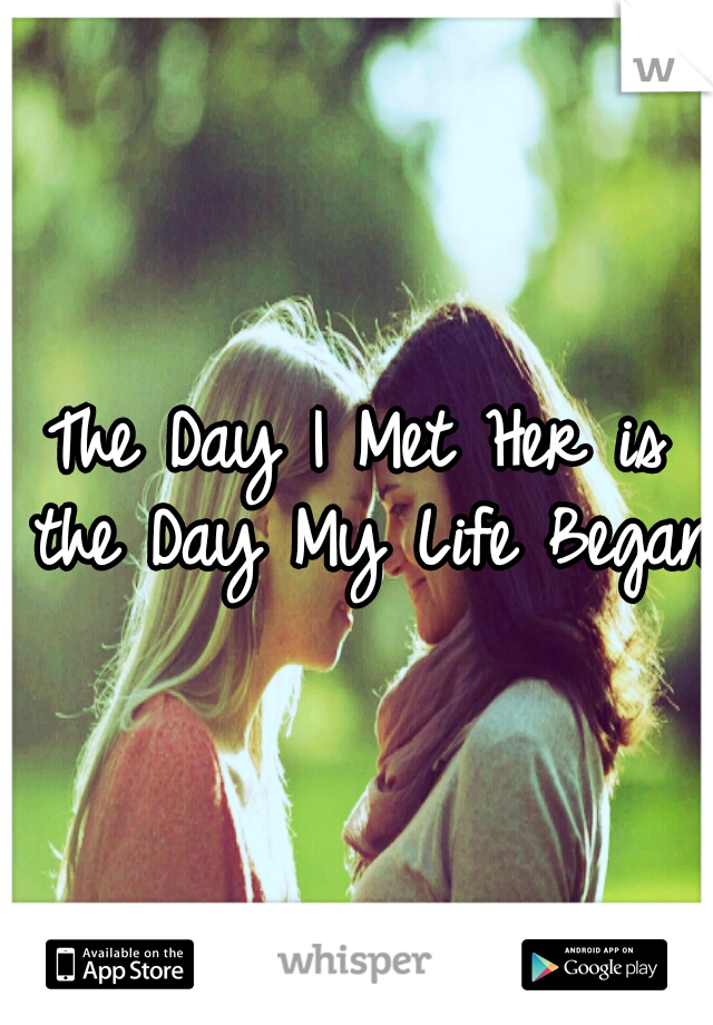 The Day I Met Her is the Day My Life Began.