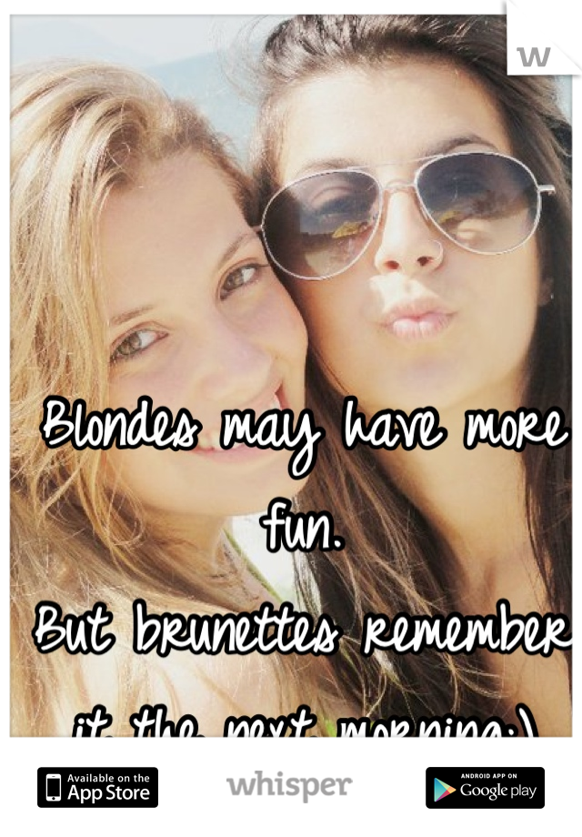 Blondes may have more fun. But brunettes remember it the next morning;)