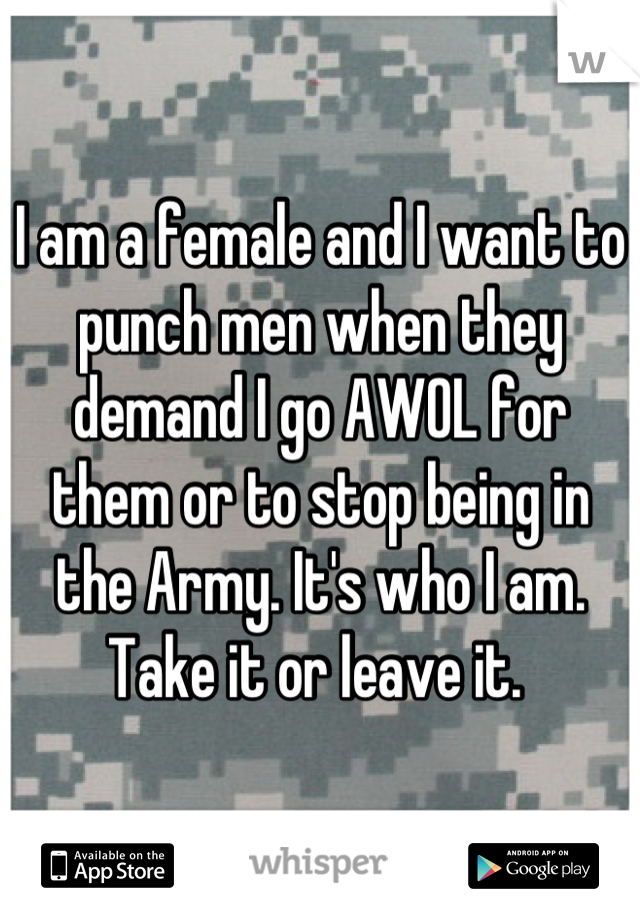 I am a female and I want to punch men when they demand I go AWOL for them or to stop being in the Army. It's who I am. Take it or leave it.