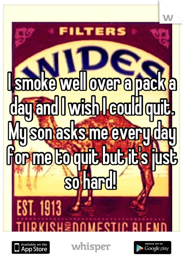 I smoke well over a pack a day and I wish I could quit. My son asks me every day for me to quit but it's just so hard!