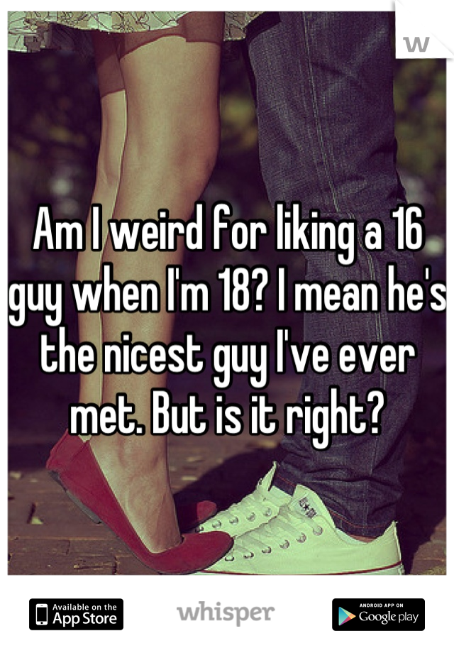 Am I weird for liking a 16 guy when I'm 18? I mean he's the nicest guy I've ever met. But is it right?