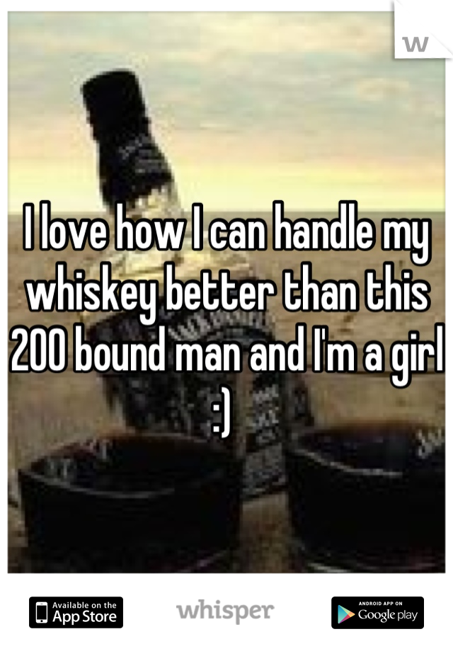 I love how I can handle my whiskey better than this 200 bound man and I'm a girl :)