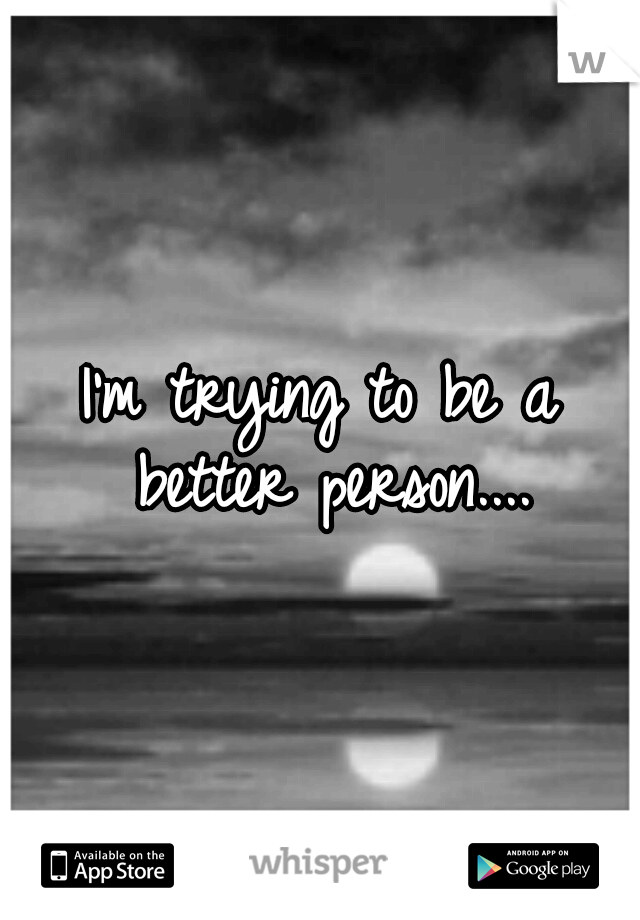 I'm trying to be a better person....