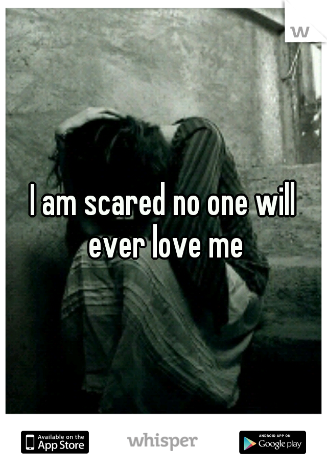 I am scared no one will ever love me