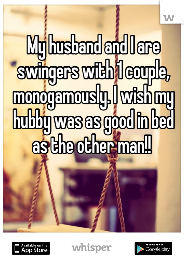 My husband and I are swingers with 1 couple, monogamously. I wish my hubby was as good in bed as the other man!!