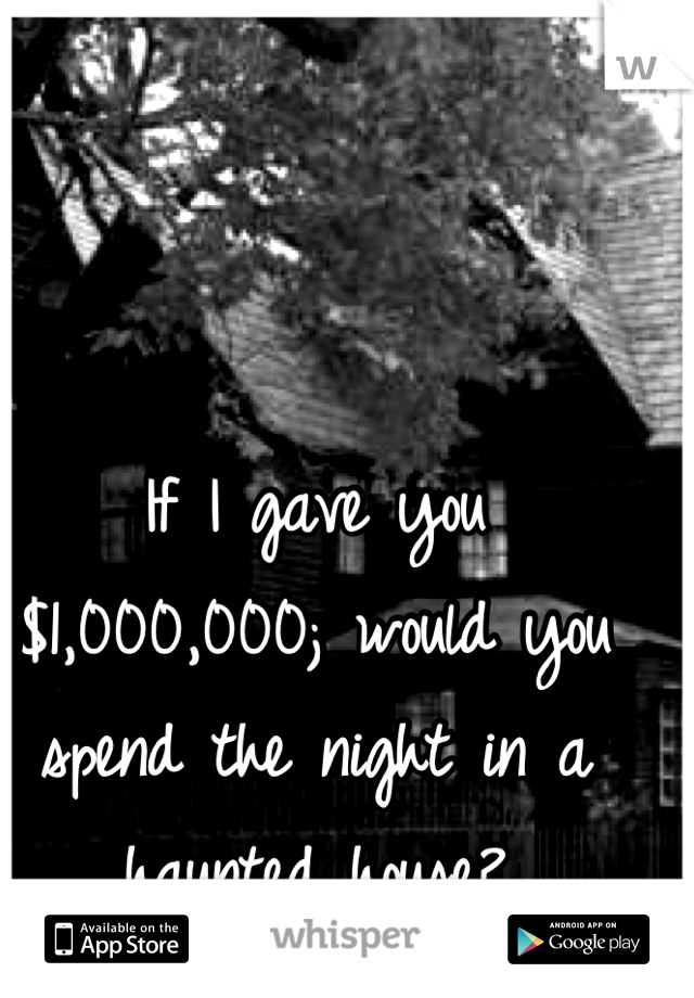 If I gave you $1,000,000; would you spend the night in a haunted house?