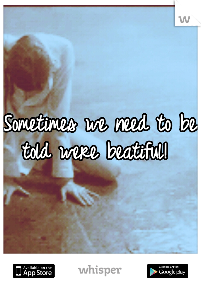 Sometimes we need to be told were beatiful!