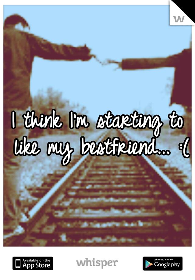 I think I'm starting to like my bestfriend... :(