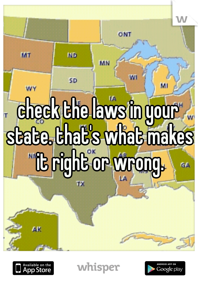check the laws in your state. that's what makes it right or wrong.