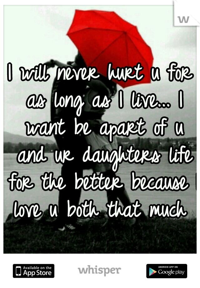 I will never hurt u for as long as I live... I want be apart of u and ur daughters life for the better because I love u both that much ♥