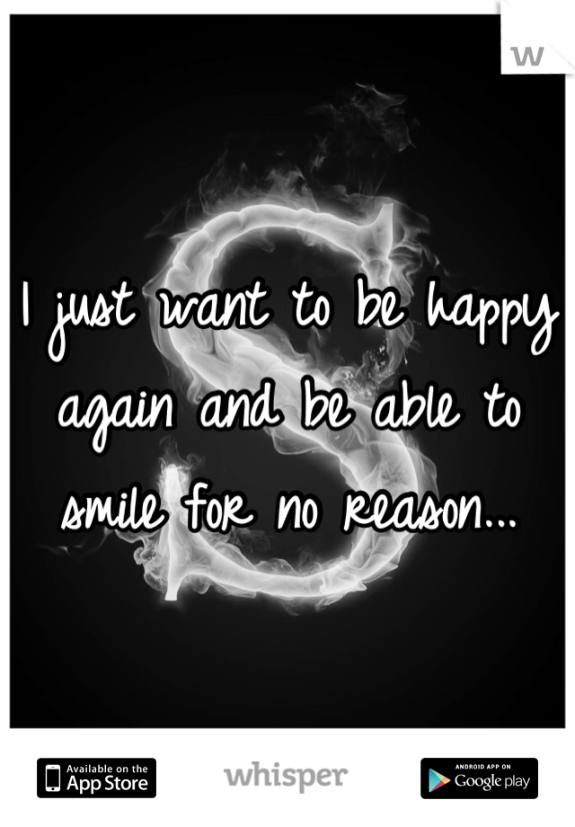 I just want to be happy again and be able to smile for no reason...