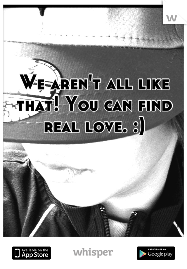 We aren't all like that! You can find real love. :)
