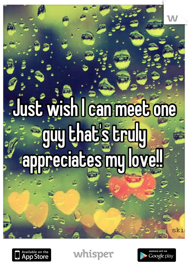 Just wish I can meet one guy that's truly appreciates my love!!