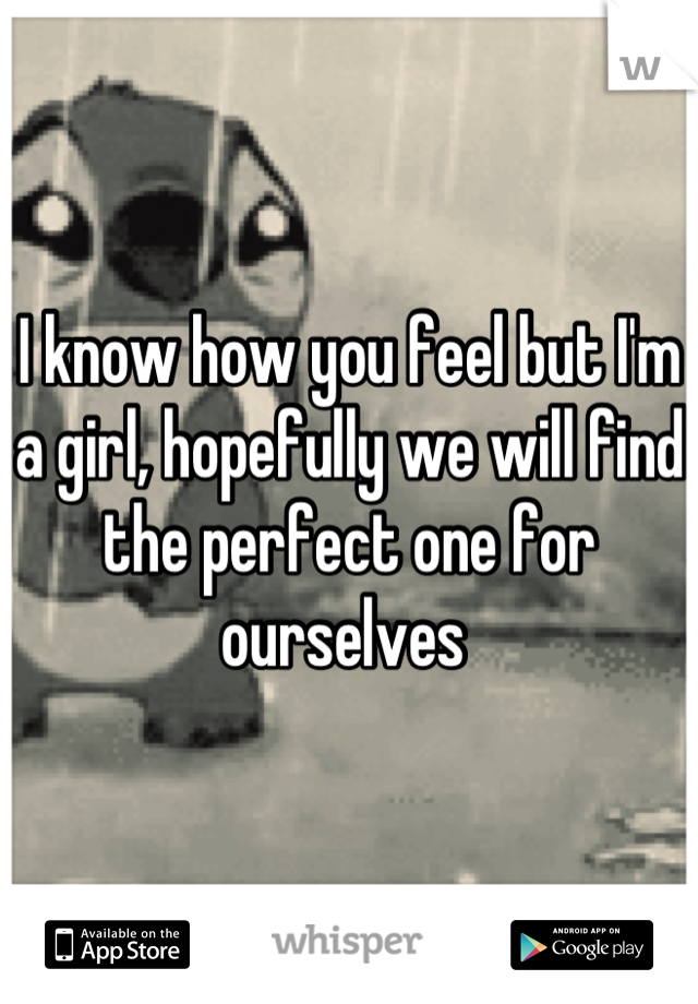 I know how you feel but I'm a girl, hopefully we will find the perfect one for ourselves