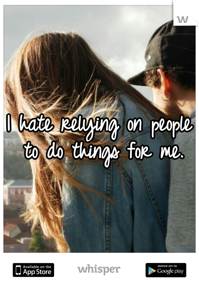 I hate relying on people to do things for me.