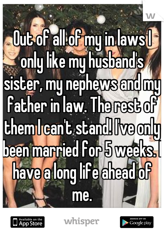 Out of all of my in laws I only like my husband's sister, my nephews and my father in law. The rest of them I can't stand! I've only been married for 5 weeks. I have a long life ahead of me.