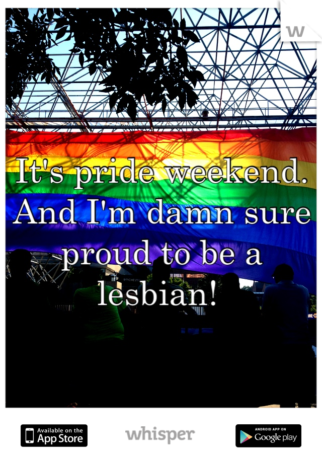 It's pride weekend. And I'm damn sure proud to be a lesbian!