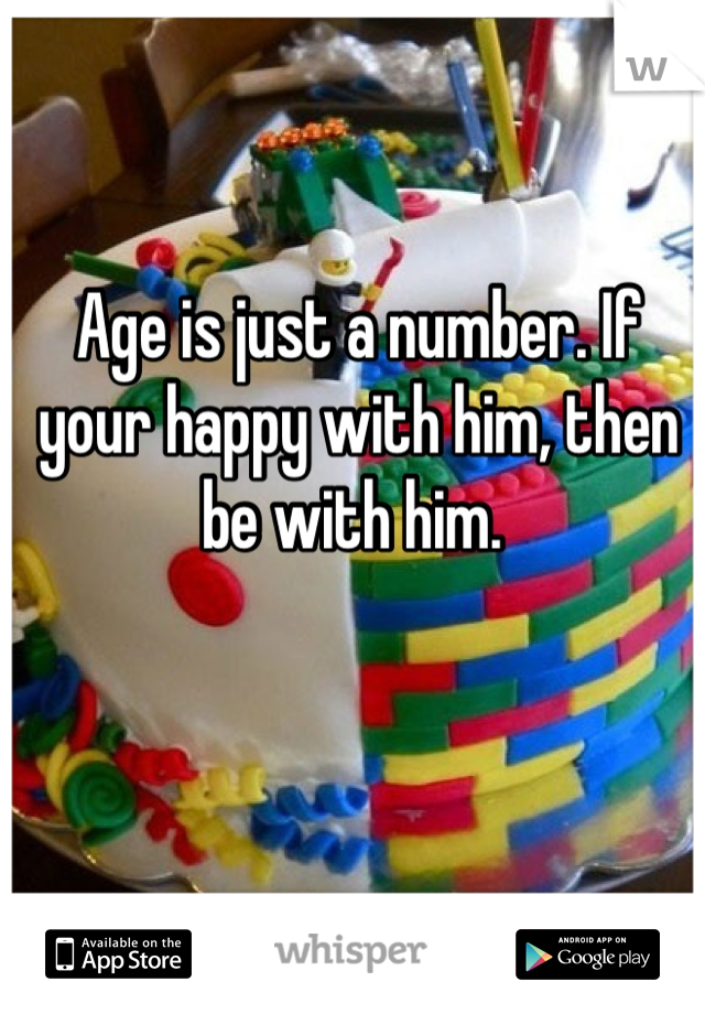 Age is just a number. If your happy with him, then be with him.