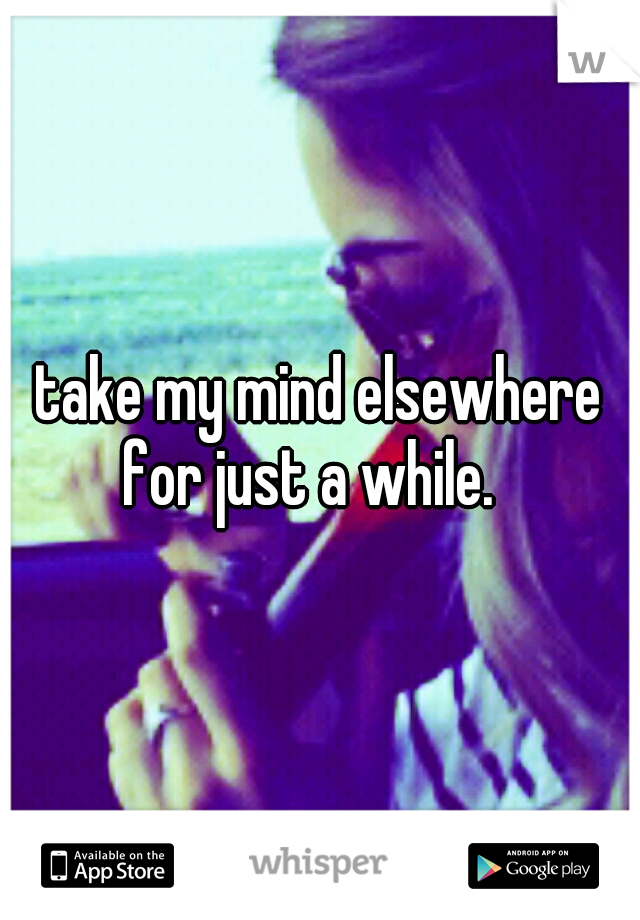 take my mind elsewhere for just a while.