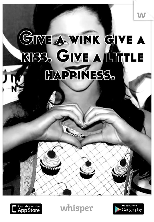 Give a wink give a kiss. Give a little happiness.