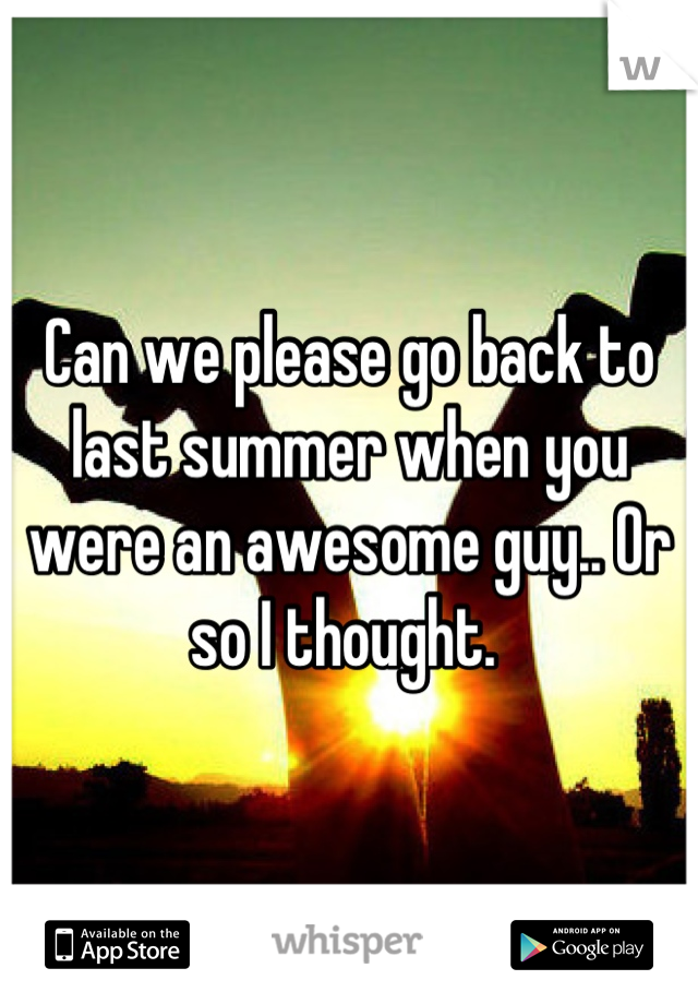 Can we please go back to last summer when you were an awesome guy.. Or so I thought.