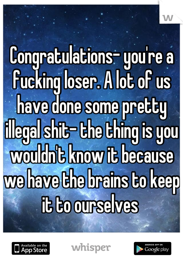 Congratulations- you're a fucking loser. A lot of us have done some pretty illegal shit- the thing is you wouldn't know it because we have the brains to keep it to ourselves