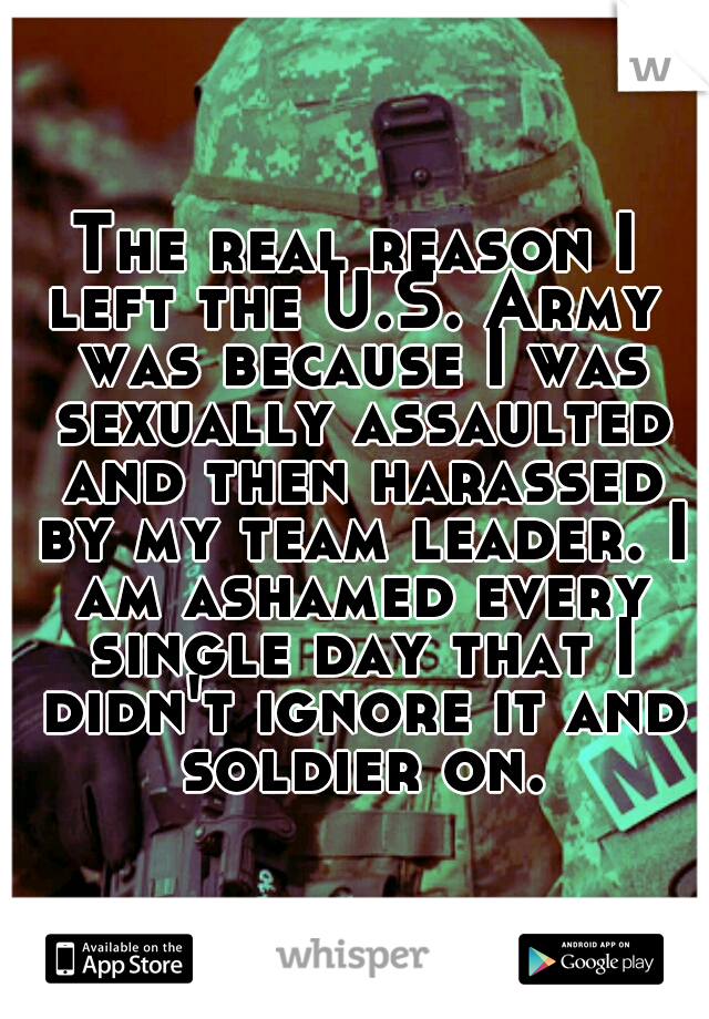 The real reason I left the U.S. Army  was because I was sexually assaulted and then harassed by my team leader. I am ashamed every single day that I didn't ignore it and soldier on.