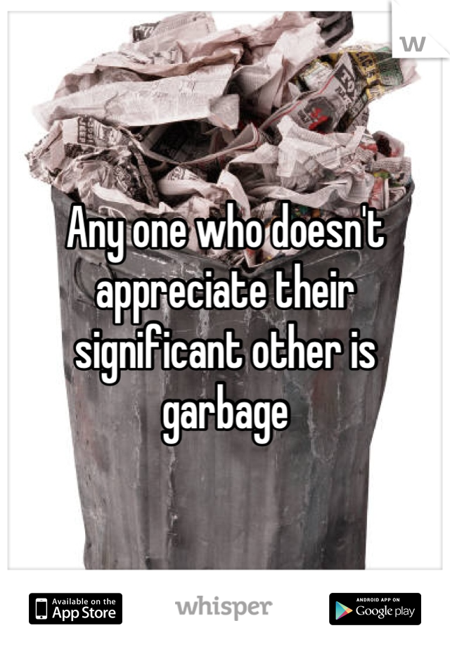 Any one who doesn't appreciate their significant other is garbage