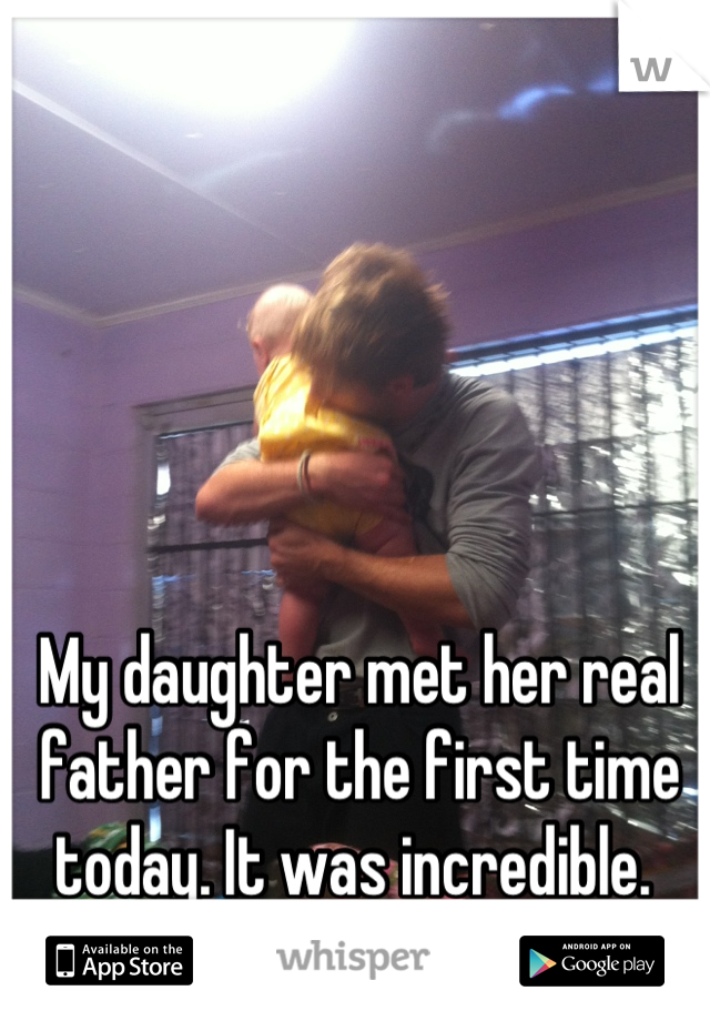 My daughter met her real father for the first time today. It was incredible.