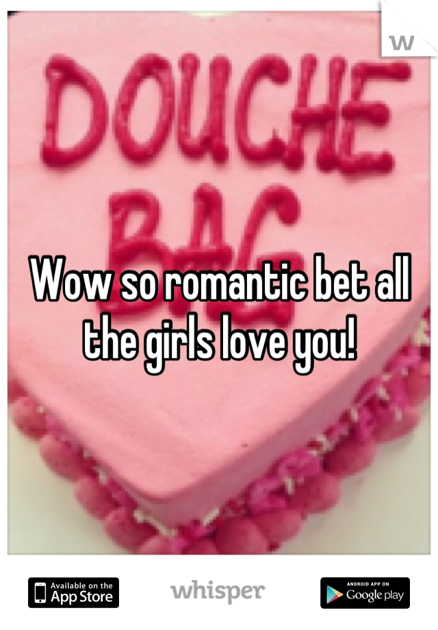 Wow so romantic bet all the girls love you!