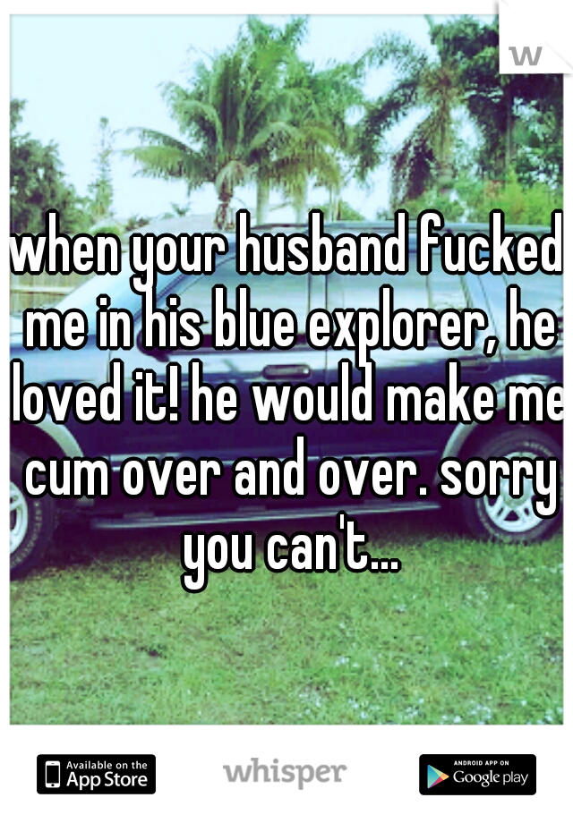 when your husband fucked me in his blue explorer, he loved it! he would make me cum over and over. sorry you can't...