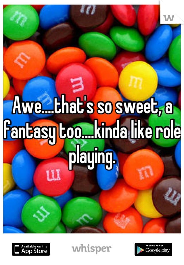Awe....that's so sweet, a fantasy too....kinda like role playing.