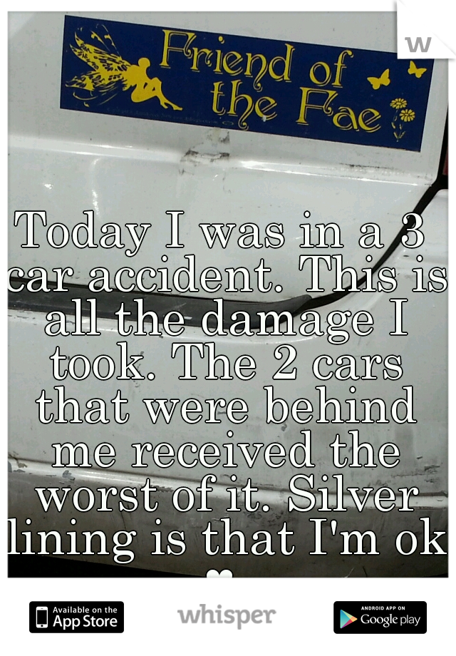 Today I was in a 3 car accident. This is all the damage I took. The 2 cars that were behind me received the worst of it. Silver lining is that I'm ok ♥