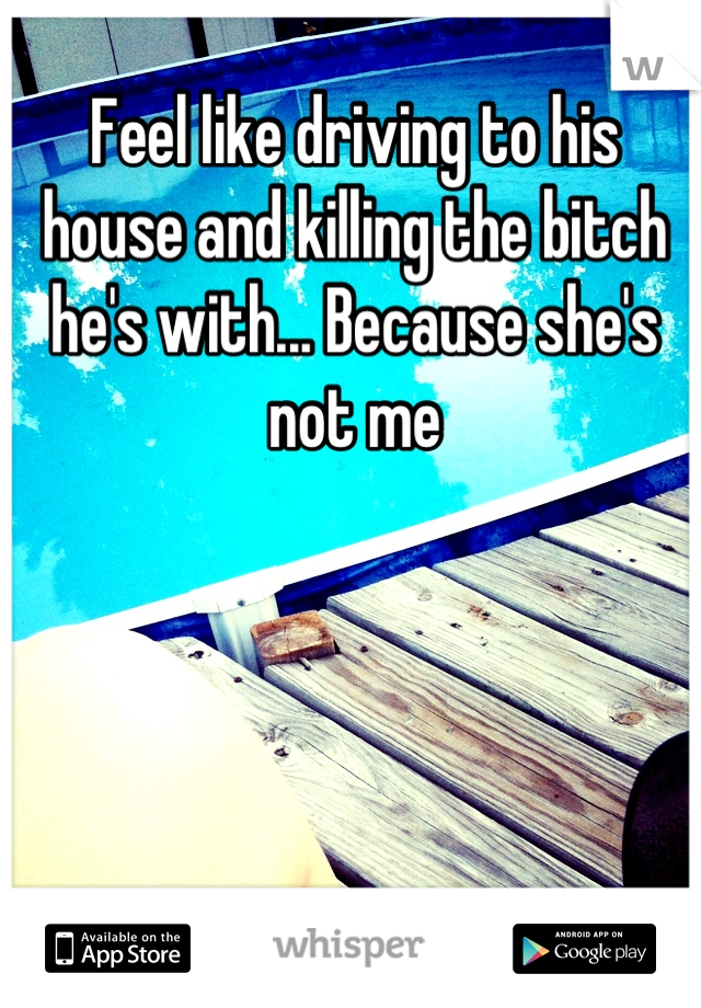 Feel like driving to his house and killing the bitch he's with... Because she's not me