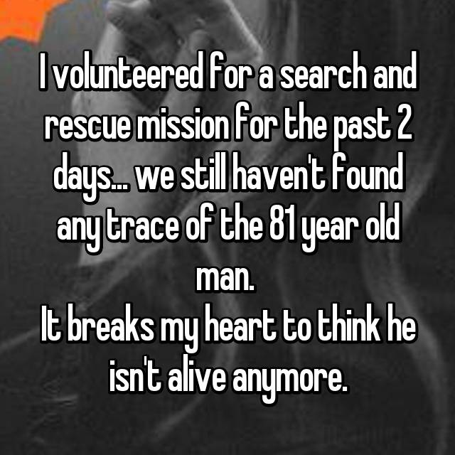 I volunteered for a search and rescue mission for the past 2 days... we still haven't found any trace of the 81 year old man.  It breaks my heart to think he isn't alive anymore.