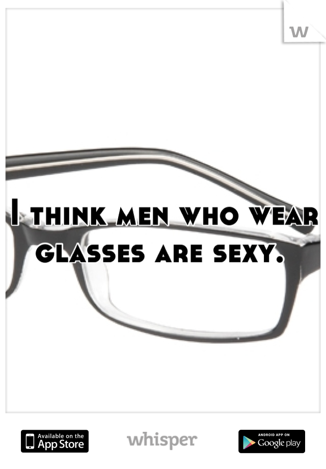 I think men who wear glasses are sexy.