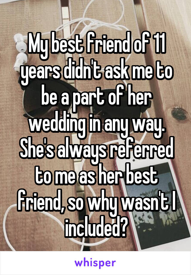 My best friend of 11 years didn't ask me to be a part of her wedding in any way. She's always referred to me as her best friend, so why wasn't I included?