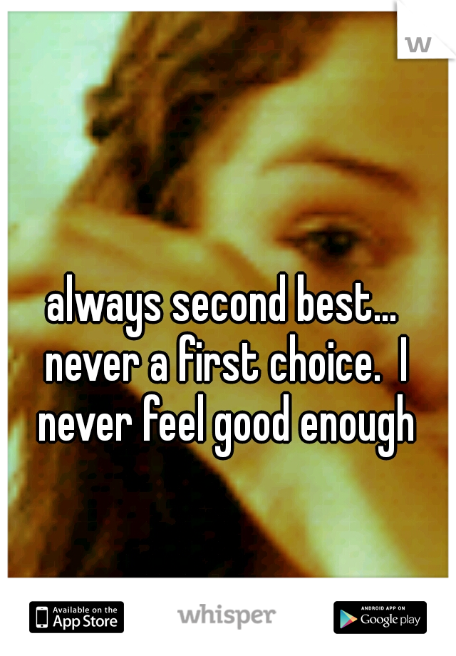 always second best... never a first choice.  I never feel good enough