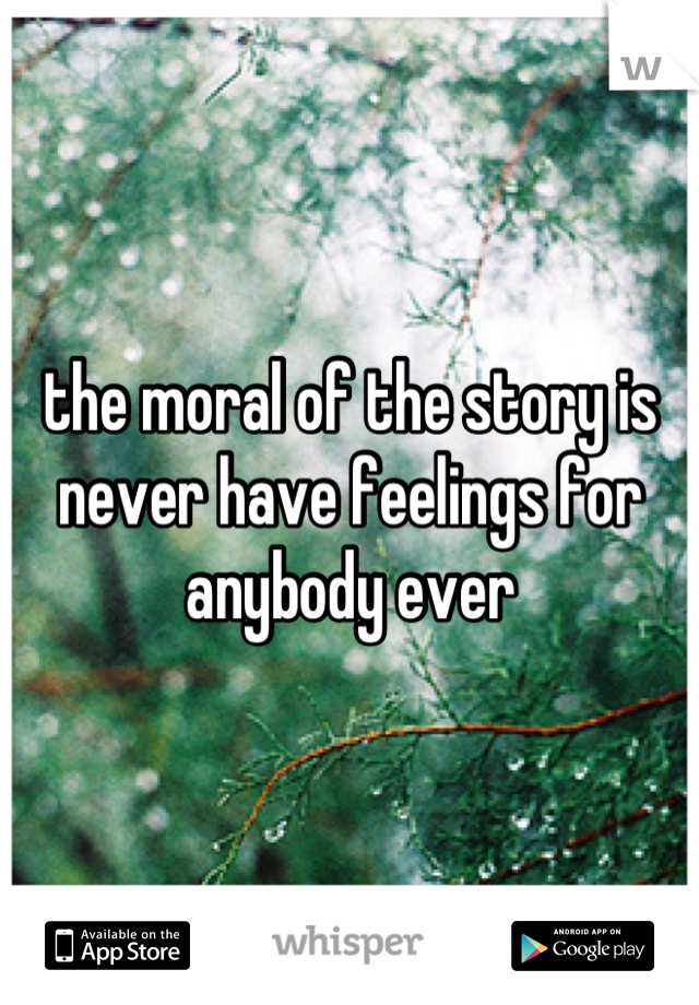 the moral of the story is never have feelings for anybody ever