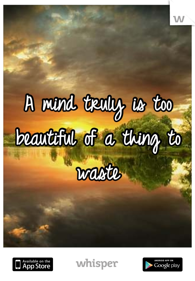 A mind truly is too beautiful of a thing to waste