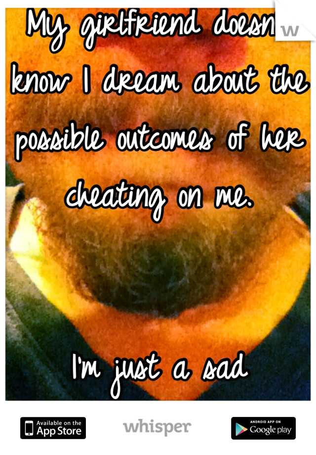 My girlfriend doesn't know I dream about the possible outcomes of her cheating on me.    I'm just a sad motherfucker I guess.